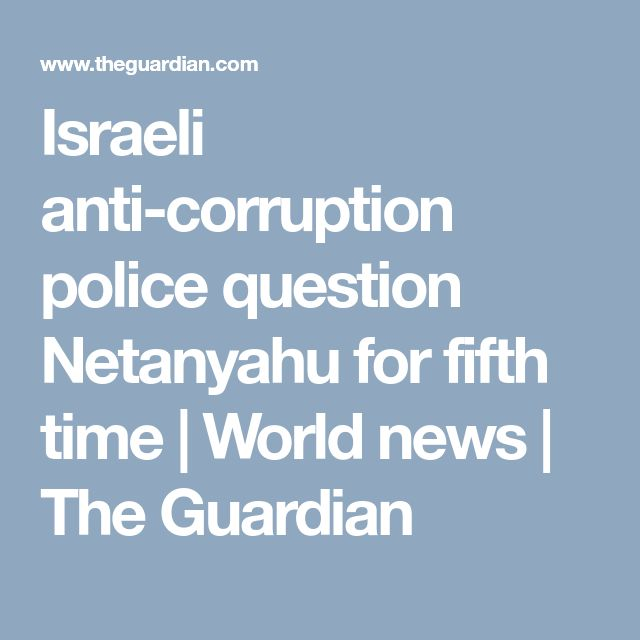 Israeli anti-corruption police question Netanyahu for fifth time | World news | The Guardian