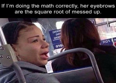 If i'm doing the math correctly, her eyebrows are the square root of messed up.: more funny pictures @ http://fartinvite.com/
