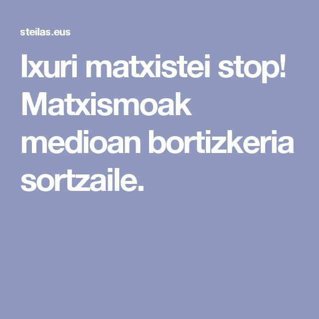 Ixuri matxistei stop! Matxismoak medioetan bortizkeria sortzaile. (STEEILAS)