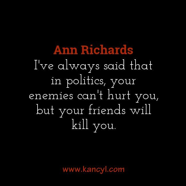 """I've always said that in politics, your enemies can't hurt you, but your friends will kill you."", Ann Richards"