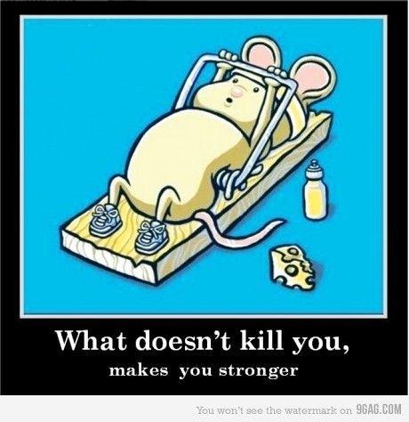 То что не убивает делает нас сильнее.