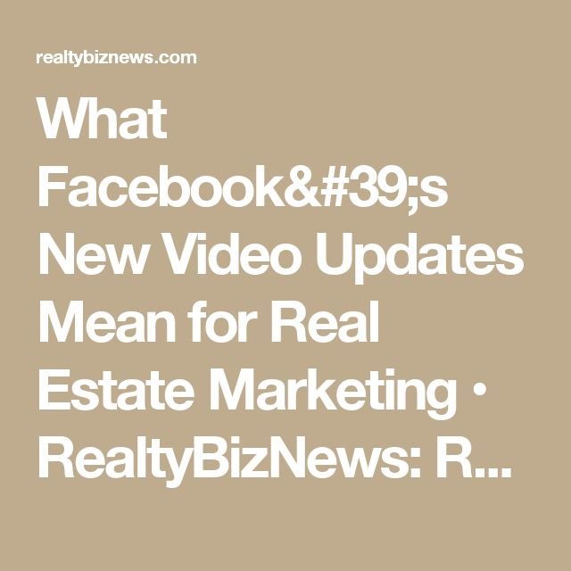 What Facebook's New Video Updates Mean for Real Estate Marketing • RealtyBizNews: Real Estate News