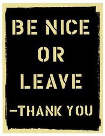be nice or leave!  (had this exact magnet in my locker for the better half of a decade--oh memories)