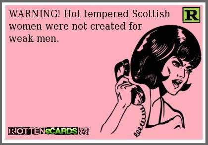 WARNING! Hot tempered Scottish  women were not created for  weak men.