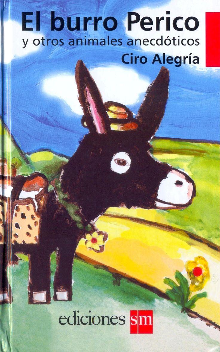 El burro Perico y otros animales anecdóticos Ciro Alegría; Dora Varona (comp.) Lima: Ediciones SM, 2015 (4ta. reimpr.) 70 páginas.  Compilación de una serie de historias de Ciro Alegría, que es recogida por Dora Varona. Entre las historias se encuentra El Burro Perico, Un perro negro en Casa Blanca, Una vaca en Nueva York, El caballo y el jinete en América y Animales en los Andes.  Código: TI 869.562 B94 De 9 años a más