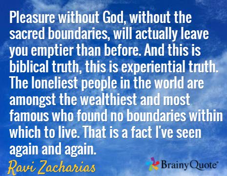 Pleasure without God, without the sacred boundaries, will actually leave you emptier than before. And this is biblical truth, this is experiential truth. The loneliest people in the world are amongst the wealthiest and most famous who found no boundaries within which to live. That is a fact I've seen again and again. / Ravi Zacharias