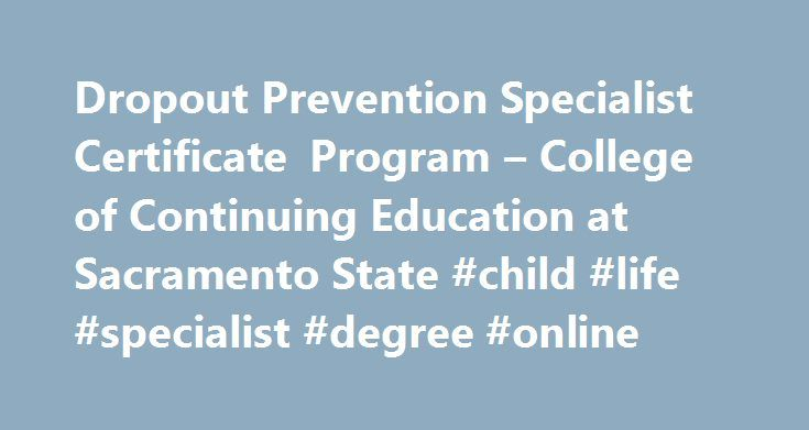 Dropout Prevention Specialist Certificate Program – College of Continuing Education at Sacramento State #child #life #specialist #degree #online http://trading.nef2.com/dropout-prevention-specialist-certificate-program-college-of-continuing-education-at-sacramento-state-child-life-specialist-degree-online/  # Dropout Prevention Specialist Certificate Program Overview Through the Dropout Prevention Specialist (DPS) certificate program, you can learn to identify potential dropouts, understand…