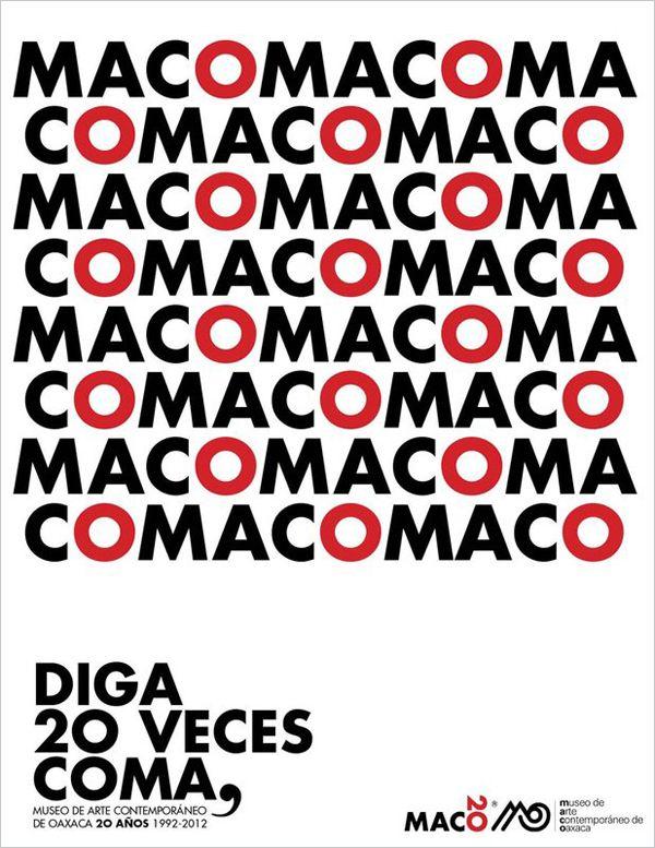 """Campaña gráfica de Alejandro Magallanes para el 20 aniversario del MACO.    Diga 20 veces coma, Alejandro Magallanes para el MACO, 2012.    La intención de la campaña es que, """"mediante el humor"""", se recuerde el nombre el museo. """"La coma funciona como un instrumento de la escritura en el que le das una pausa a la frase que sigue. Así, en lugar de un logotipo que conmemore, tenemos un pequeño acertijo del que participa el espectador"""", continúa el diseñador."""