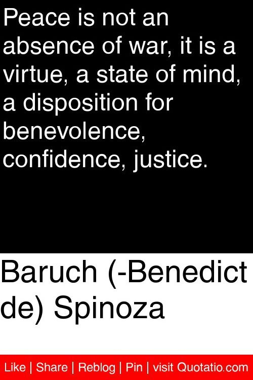 Baruch (Benedict de) Spinoza - Peace is not an absence of war, it is a virtue, a state of mind, a disposition for benevolence, confidence, justice. #quotations #quotes