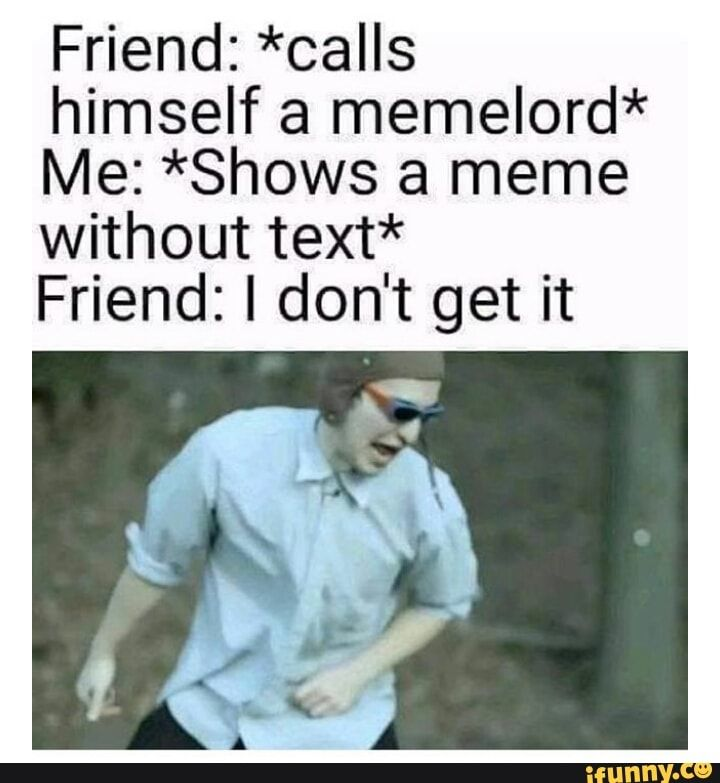 Friend Calls Himself A Memelord Me Shows A Meme Without Text Friend I Don T Get It Ifunny Really Funny Memes Stupid Memes Really Funny