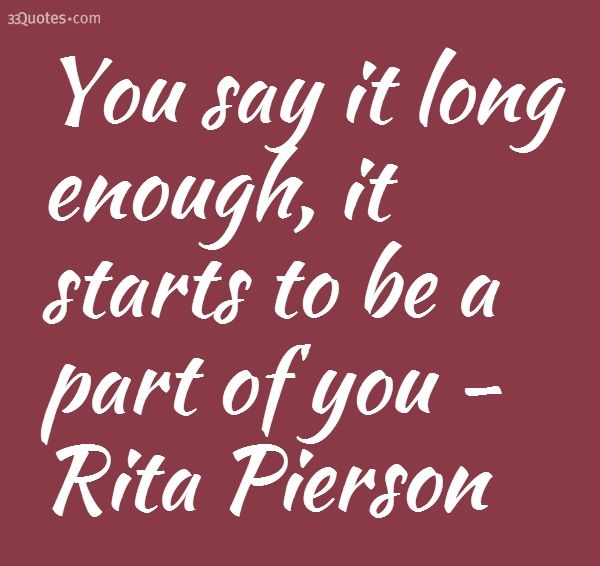 You say it long enough, it starts to be a part of you - Rita Pierson