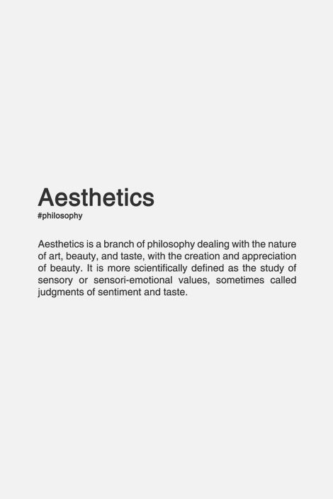 Aesthetics (n.) Aesthetics is a branch of philosophy dealing with the nature of art, beauty and taste, with the creation and appreciation of beauty. It is more scientifically defined as the study of sensory or sensori-emotional values, sometimes called judgements of sentiment and taste.