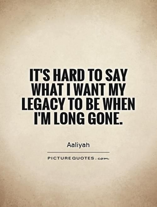 It's hard to say what I want my legacy to be when I'm long gone. Picture Quotes.