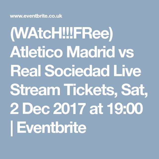 (WAtcH!!!FRee) Atletico Madrid vs Real Sociedad Live Stream Tickets, Sat, 2 Dec 2017 at 19:00 | Eventbrite