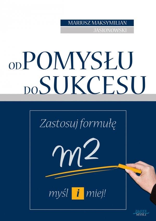 Od pomysłu do sukcesu / Mariusz Maksymilian Jasionowski   Masz pomysł, ale słyszysz wokół: to się na pewno nie uda, jakby się dało, to już dawno ktoś by to wymyślił. Zobacz, jak Twój pomysł poprowadzi Cię do sukcesu.