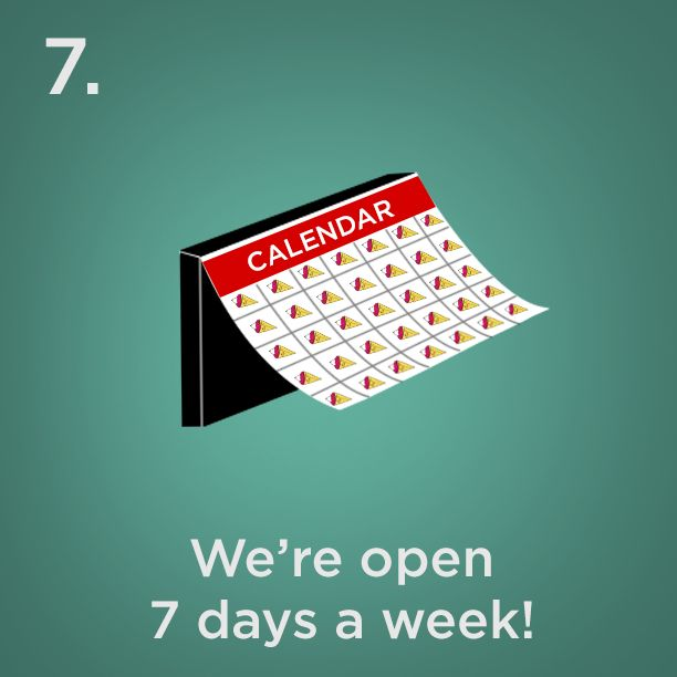 Reason #7 - We're open 7 days a week!
