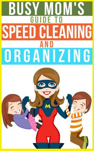 The Busy Mom's Guide To Speed Cleaning And Organizing: How To Organize, Clean, And Keep Your Home Spotless - REALLY GOOD INFO!! Pin, read & do it!!