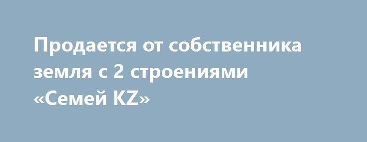 Продается от собственника земля с 2 строениями «Семей KZ» http://www.pogruzimvse.ru/doska212/?adv_id=278 Реализуем по выгодной цене Общий земельный участок 0,914 га. Дом + здание:    - Дом 120,6 квадратных метров на земельный участок 0,0331 га.    - Здания из двух этажей 524,6 квадратных метров на земельном участке 0,0301 га.    - Земельный участок  0,0282 га.    Можно использовать как гипермаркет, ресторан, морозильник, мини - отель, склад, офис – центр, детский сад. А можно и жить…
