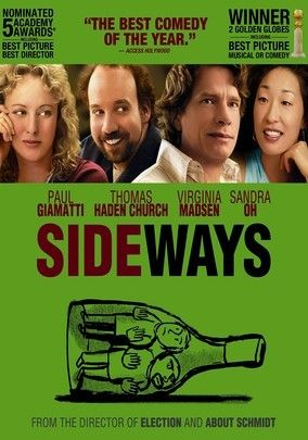 Sideways (2004) - Two men reaching middle age with not much to show but disappointment, embark on a week long road trip through California's wine country, just as one is about to take a trip down the aisle.