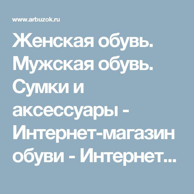 Женская  обувь. Мужская обувь.  Сумки и аксессуары - Интернет-магазин обуви - Интернет-магазины Москвы - Интернет-магазины. Каталог товаров. Скидки. Распродажа - Каталог товаров. Цены, скидки, распродажи