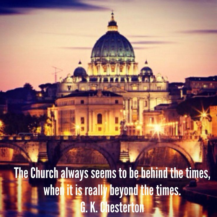 """The Church always seems to be behind the times, when it is really beyond the times."" G. K. Chesterton"