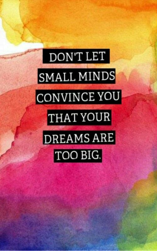 Don't let small minds convince that your dreams are too big