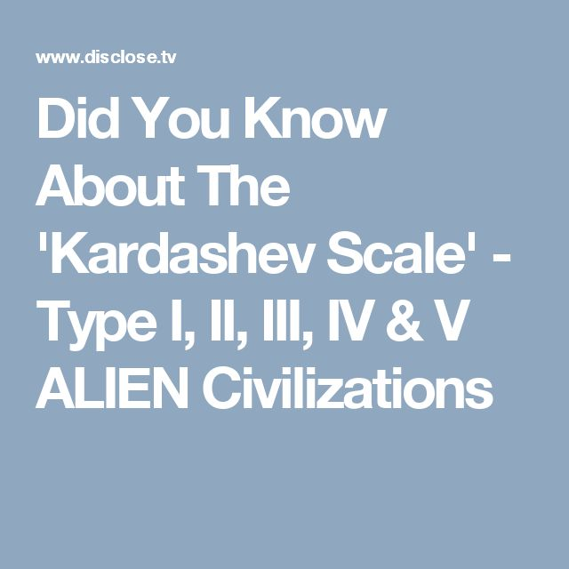 Did You Know About The 'Kardashev Scale' - Type I, II, III, IV & V ALIEN Civilizations