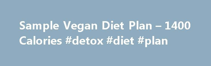 Sample Vegan Diet Plan – 1400 Calories #detox #diet #plan http://diet.remmont.com/sample-vegan-diet-plan-1400-calories-detox-diet-plan/  1100 Calories, Vegan Plan 0.25 100 grams (25 grams) — Cheese food, imitation Yes, I can already feel and see a difference. So far I think what I am doing...
