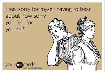 hahahaha!!!!!! this is so true for some of my friends, I just want to shake them and tell them to stop whining!!!!!!