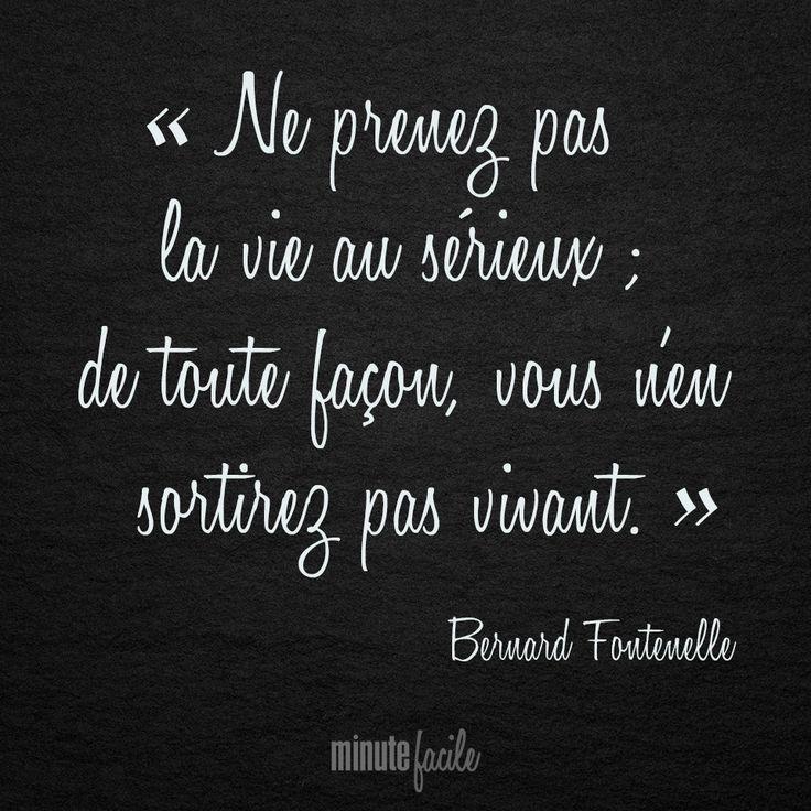 """"""" Ne prenez pas la vie au sérieux ; de toute façon, vous n'en sortirez pas vivant."""" Bernard Fontenelle #Citation #QuoteOfTheDay - Minutefacile.com"""