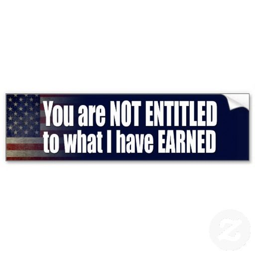 You are not entitled to what i have earned bumper sticker