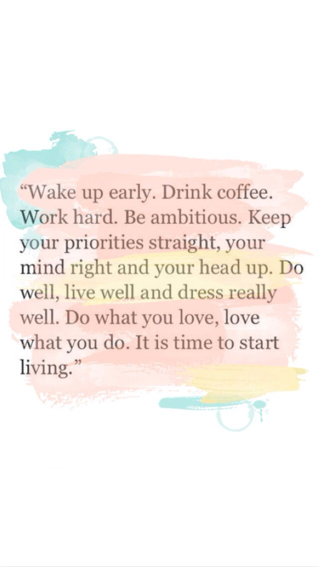12 shocking benefits of waking up early at 4am! Wake up early. Drink coffee. Work hard. Be ambitious. Keep your priorities straight, your mind right and your head up. Do well, live well and dress really well. Do what you love, love what you do. Its time to start living.