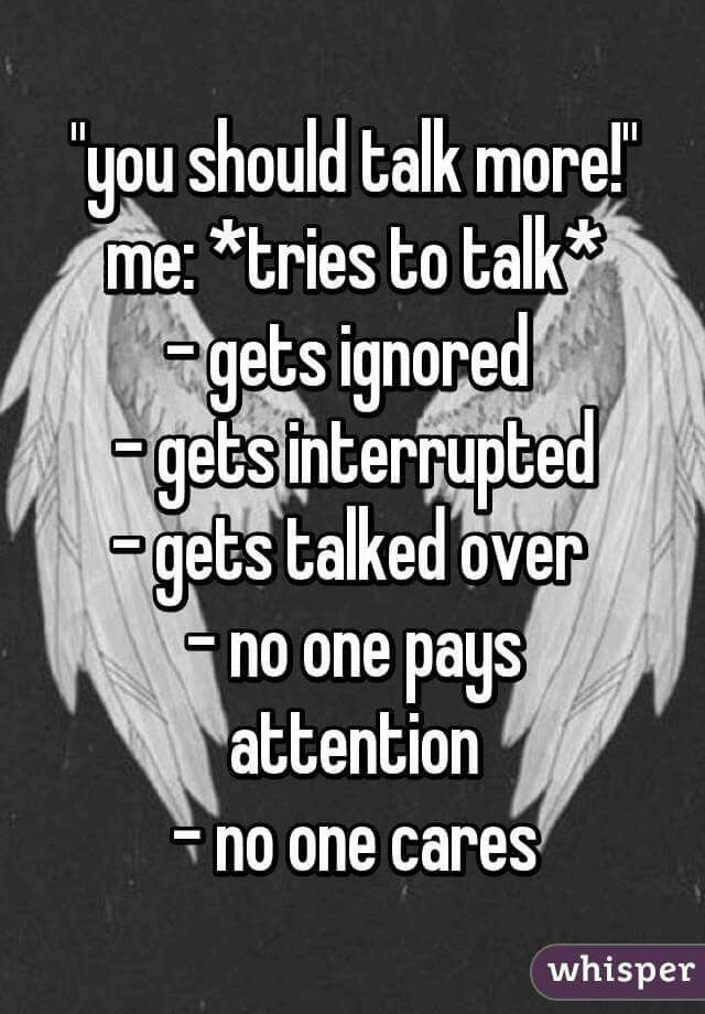 I genuinly feel like this sometimes and then i get told i talk too much and should shut up but if someone dared me to be mute for 48 hours i could do it no problem.....I HURT INSIDE