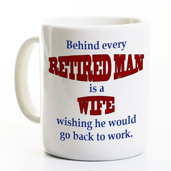Hilarious!  Retirement Coffee Mug -  Behind Every Retired Man is a Wife - by PerkMeUps  http://perkmeups.etsy.com
