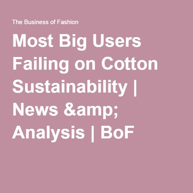 Most Big Users Failing on Cotton Sustainability | News & Analysis | BoF