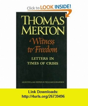 Witness to Freedom The Letters of Thomas Merton in Times of Crisis (The Thomas Merton Letters Series, 5) (9780374291914) Thomas Merton, William H. Shannon , ISBN-10: 0374291918  , ISBN-13: 978-0374291914 ,  , tutorials , pdf , ebook , torrent , downloads , rapidshare , filesonic , hotfile , megaupload , fileserve