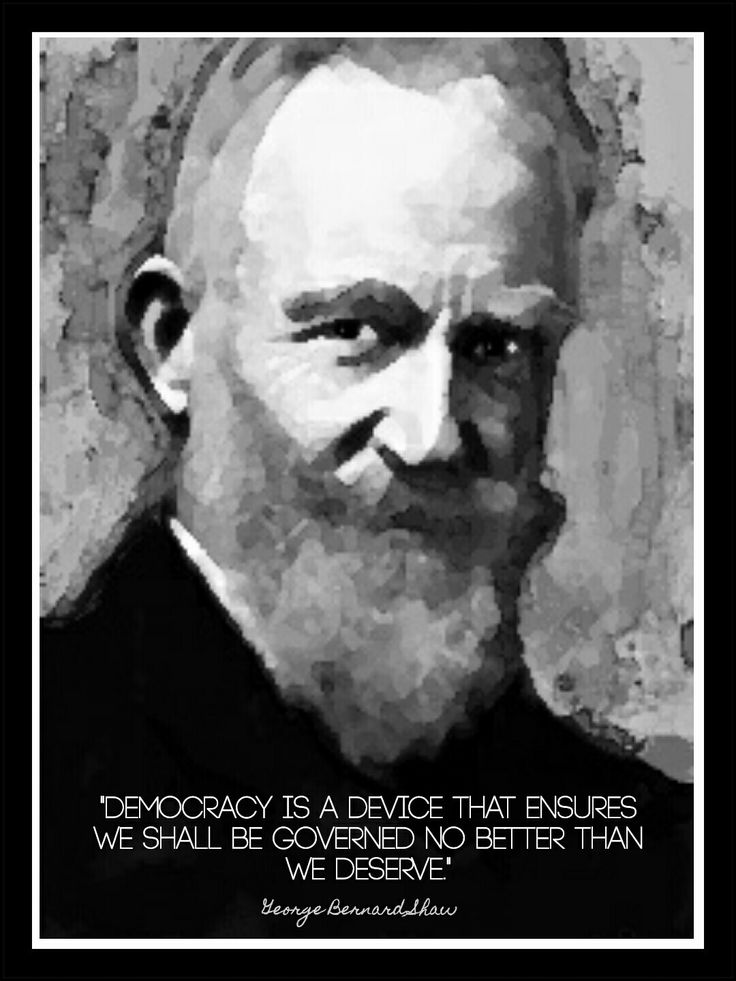 Democracy is a device that ensures we shall be governed no better than we deserve. - George Bernard Shaw -