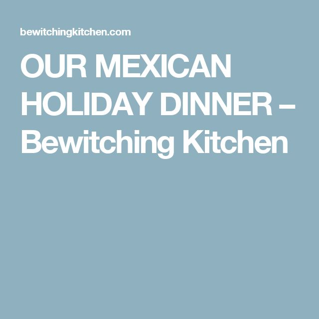 OUR MEXICAN HOLIDAY DINNER – Bewitching Kitchen