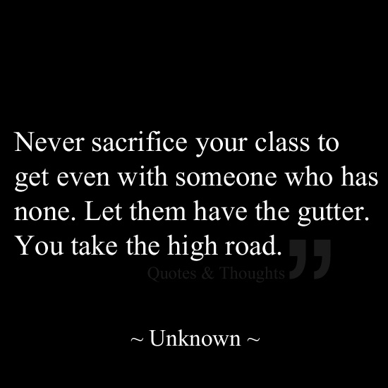 Never sacrifice your class to get even with someone who has none. Let them have the gutter. You take the high road.