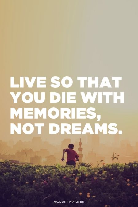 Live so that you die with memories, not dreams  My dad taught me that lesson ... The hard way