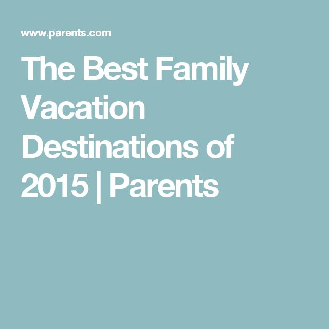 The Best Family Vacation Destinations of 2015 | Parents