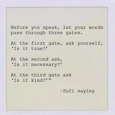 Is it true? Kind? Necessary? Think before you speak....but more importantly....think before you judge.