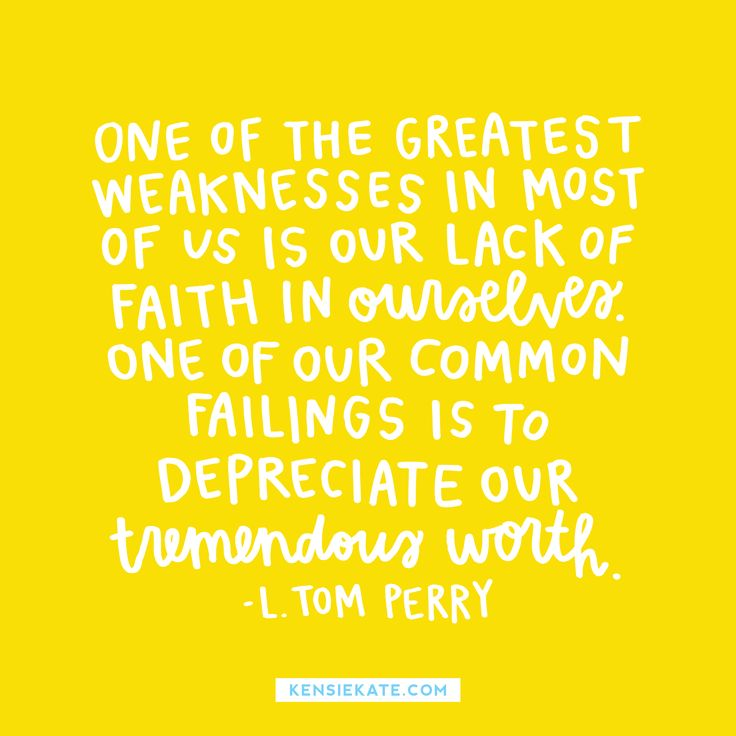 One of the greatest weaknesses in most of us is our lack of faith in ourselves; one of our common failings is to depreciate our tremendous worth.