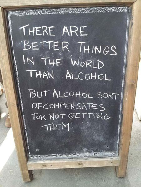 There are better things in the world than alcohol, but alcohol sort of compensates for not getting them.