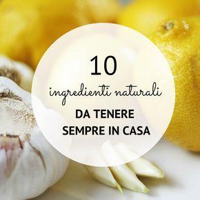 10 ingredienti naturali da tenere sempre in casa per cucinare ricette semplici e veloci, per rimedi casalinghi fai da te e per beneficiare delle loro proprietà benefiche.