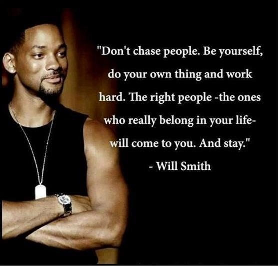Don't chase people. Be yourself, do your own thing and work hard. The right people, the ones who really belong in your life will come to you and stay... - Will Smith -