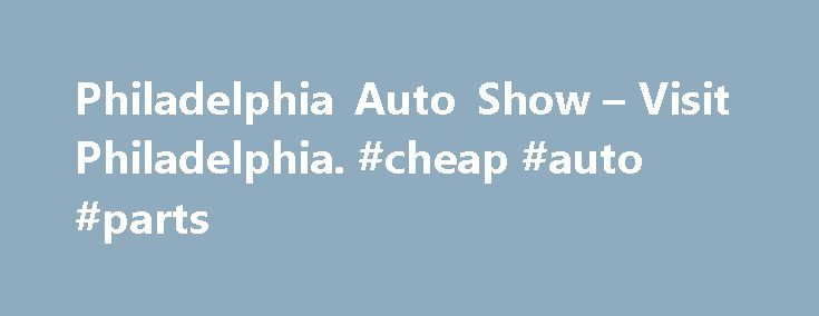 Philadelphia Auto Show – Visit Philadelphia. #cheap #auto #parts http://autos.remmont.com/philadelphia-auto-show-visit-philadelphia-cheap-auto-parts/  #philly auto show # Philadelphia Auto Show Description January 31-February 8, 2015 Overview Explore the automotive industry s latest creations at the Pennsylvania Convention Center during the 2015 Philadelphia Auto... Read more >The post Philadelphia Auto Show – Visit Philadelphia. #cheap #auto #parts appeared first on Auto.
