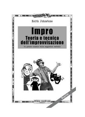 Keith Johnstone. Impro. Teoria e tecnica dell'improvvisazione. Dall'invenzione scenica a quella drammaturgica.