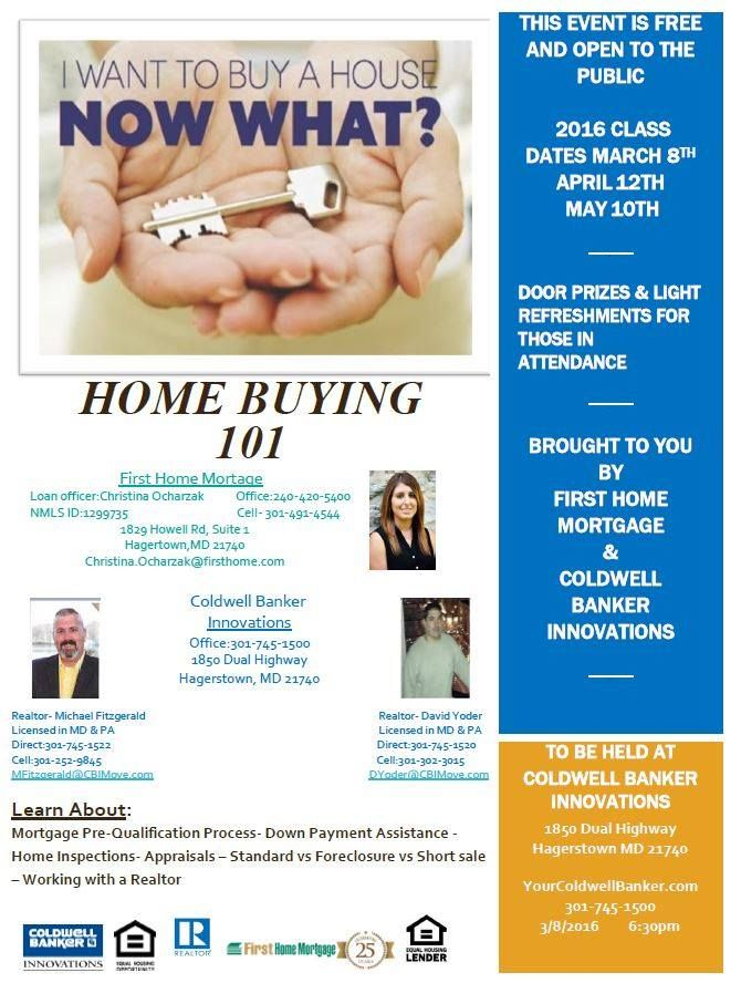 So You Want To Buy A House....Now What? Your first step should be to join First Home Mortage's Christina Ocharzak and Coldwell Banker Innovations Michael Fitzgerald and David Yoder for a very special FREE event! Home Buying 101! Where? 1850 Dual Highway, Hagerstown, MD 21740 When? Three Convenient Dates— March 8th, April 12th & May 10th. 6:30 pm sharp! Call 301.745.1500!
