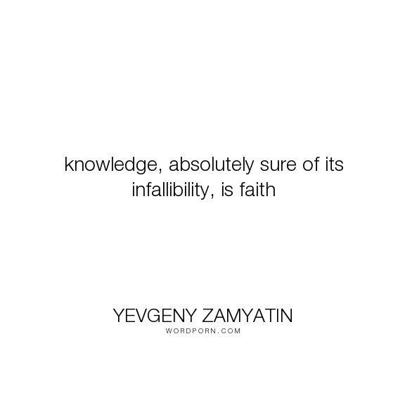 "Yevgeny Zamyatin - ""knowledge, absolutely sure of its infallibility, is faith"". religion, faith, science, dystopia"